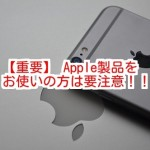 【重要】Apple製品をお使いの方は要注意!!
