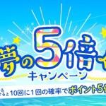 【i2iポイント】広告利用で獲得ポイント数が5倍になるかも!「狙え!夢の5倍くじキャンペーン」