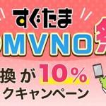【すぐたま】格安SIMへの申し込みで現金交換した10%分が還ってくる!「春のMVNO祭り」