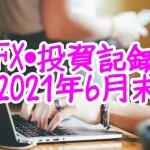 お小遣いサイトで稼いだお金をFXや投資でさらに増やす!「FX・投資記録2021年6月末」